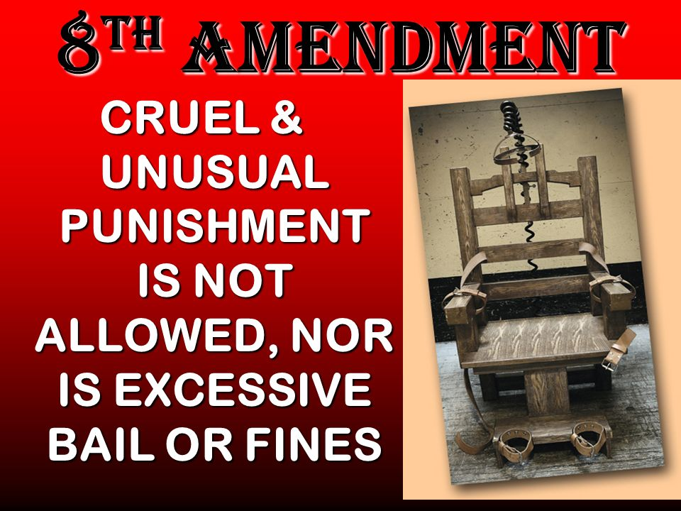 8TH AMENDMENT CRUEL & UNUSUAL PUNISHMENT IS NOT ALLOWED, NOR IS EXCESSIVE BAIL OR FINES