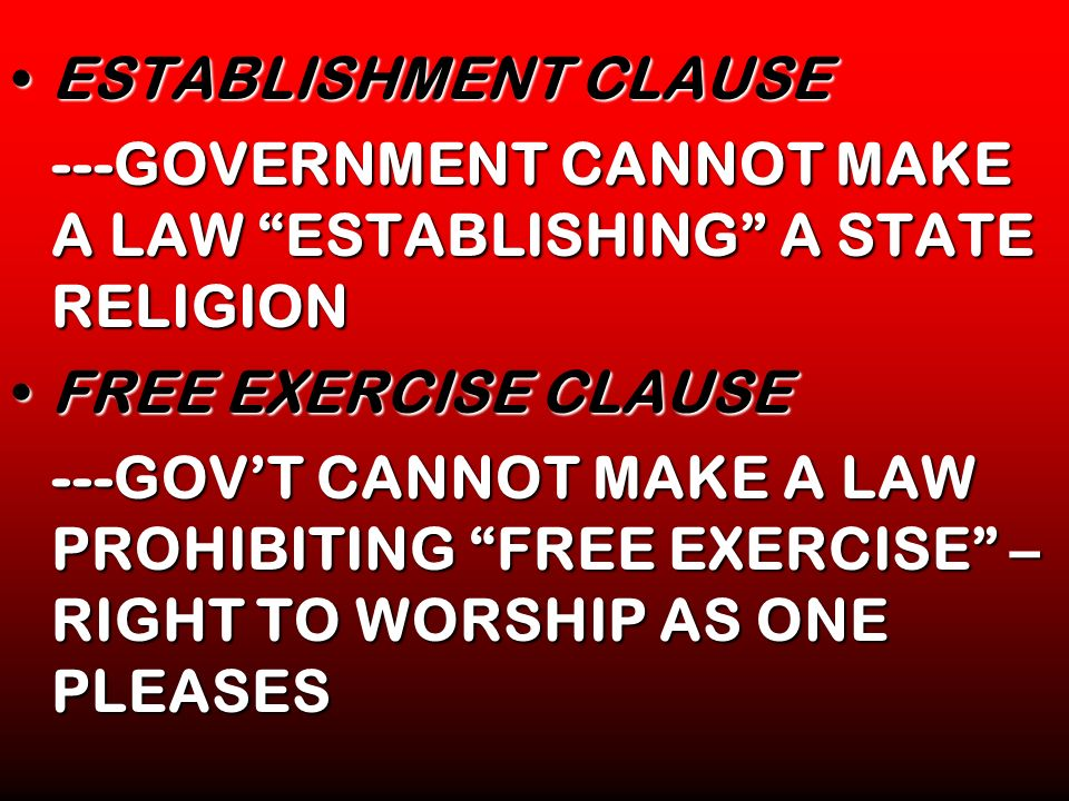 ESTABLISHMENT CLAUSE ---GOVERNMENT CANNOT MAKE A LAW ESTABLISHING A STATE RELIGION. FREE EXERCISE CLAUSE.