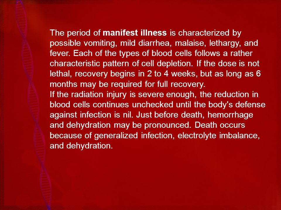 The period of manifest illness is characterized by possible vomiting, mild diarrhea, malaise, lethargy, and fever. Each of the types of blood cells follows a rather characteristic pattern of cell depletion. If the dose is not lethal, recovery begins in 2 to 4 weeks, but as long as 6 months may be required for full recovery.