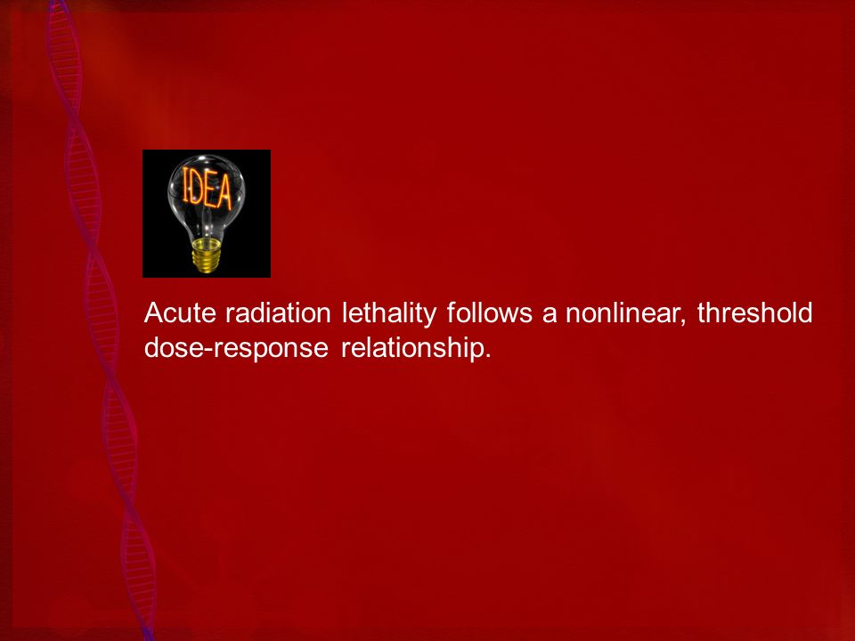 Acute radiation lethality follows a nonlinear, threshold dose-response relationship.