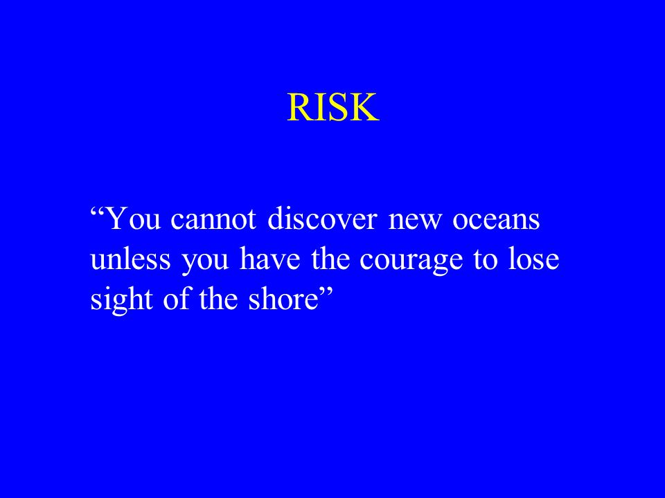 RISK You cannot discover new oceans unless you have the courage to lose sight of the shore