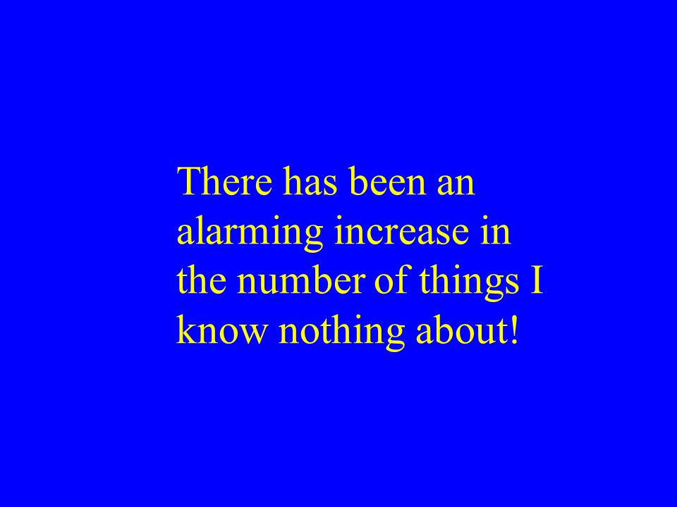 There has been an alarming increase in the number of things I know nothing about!