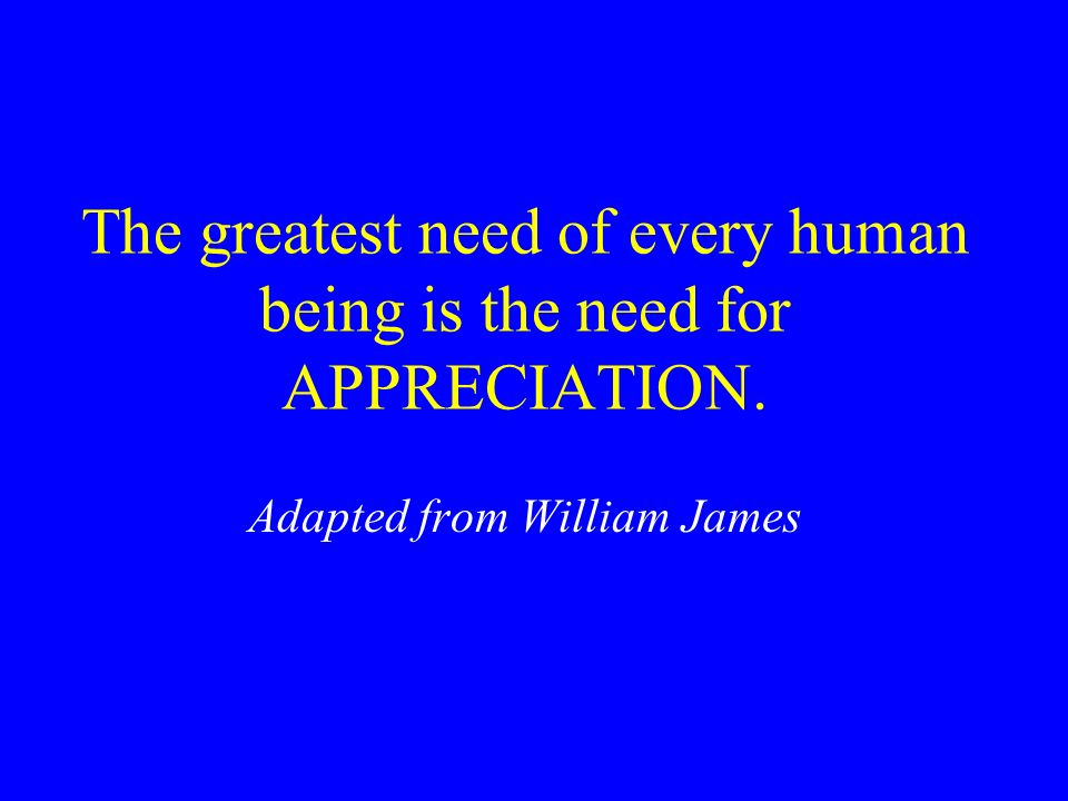 The greatest need of every human being is the need for APPRECIATION.