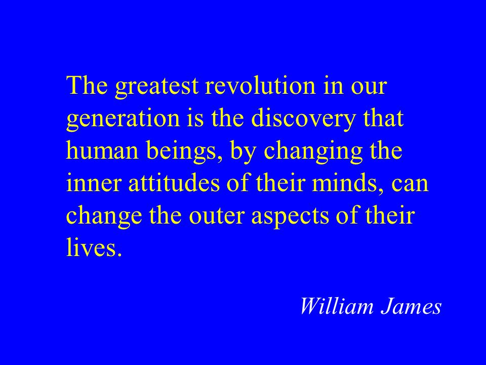 The greatest revolution in our generation is the discovery that human beings, by changing the inner attitudes of their minds, can change the outer aspects of their lives.