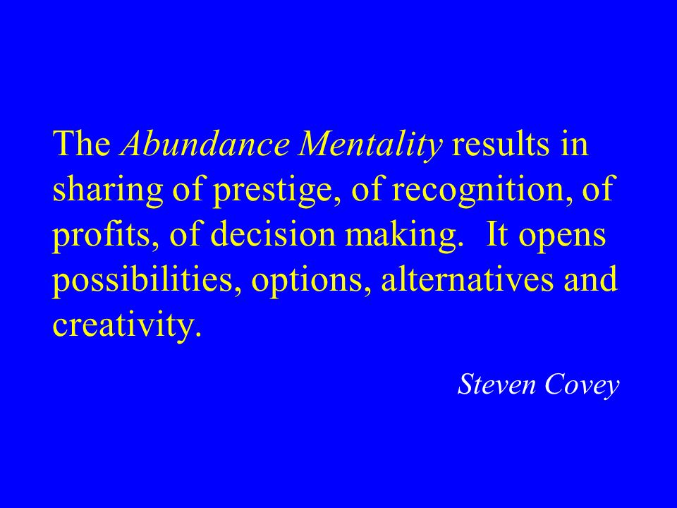 The Abundance Mentality results in sharing of prestige, of recognition, of profits, of decision making. It opens possibilities, options, alternatives and creativity.