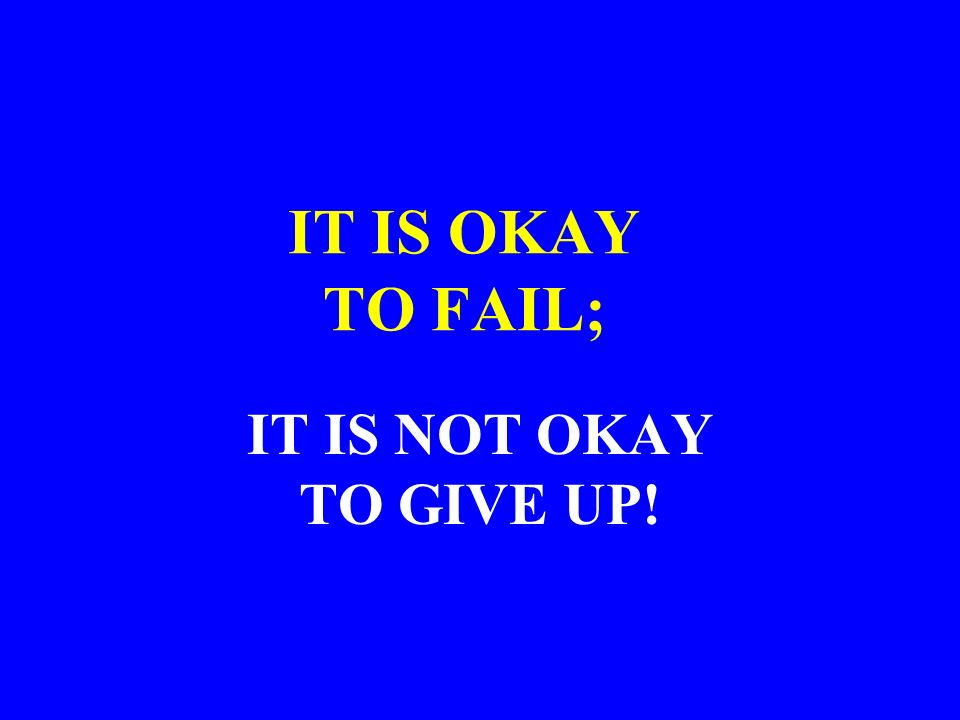 IT IS OKAY TO FAIL; IT IS NOT OKAY TO GIVE UP!