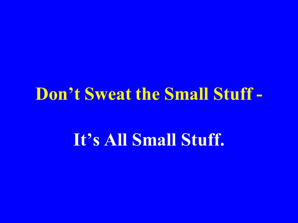 Don't Sweat the Small Stuff -