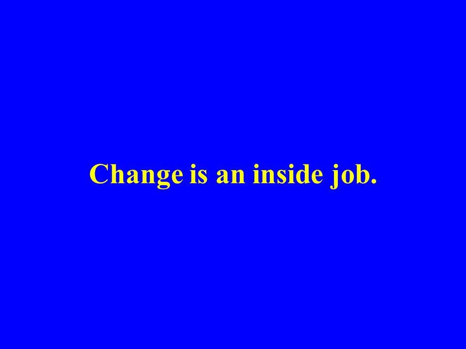 Change is an inside job.