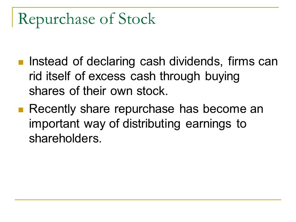 Repurchase of Stock Instead of declaring cash dividends, firms can rid itself of excess cash through buying shares of their own stock.