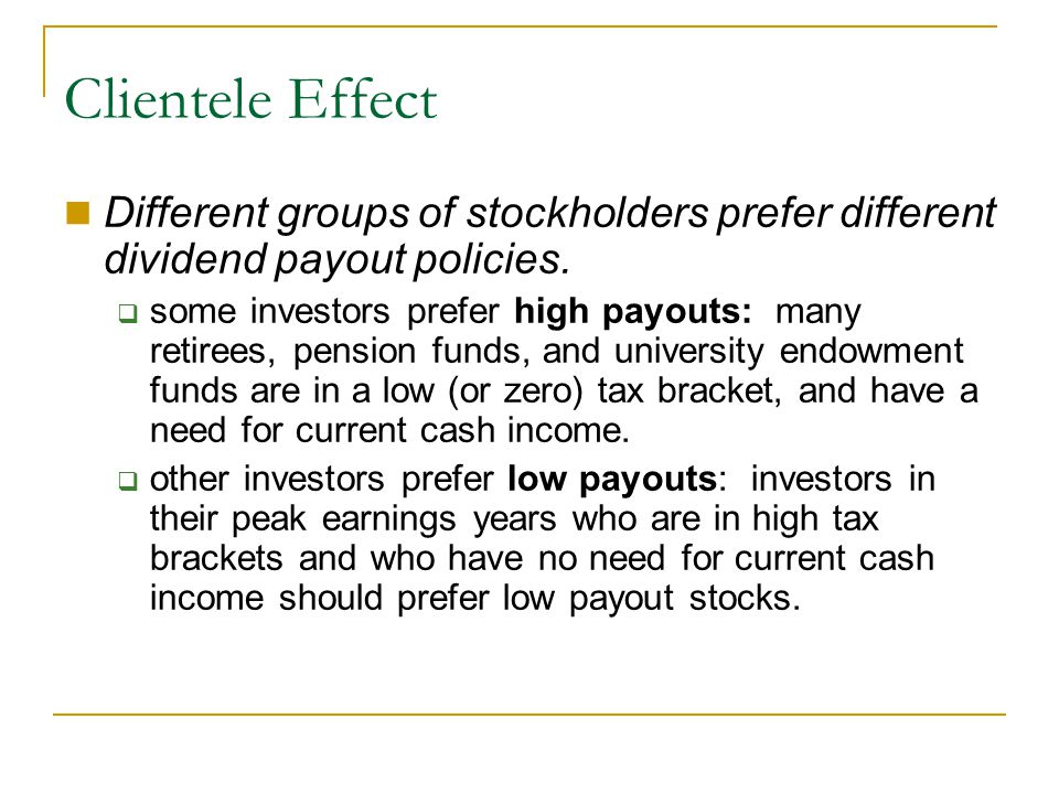 Clientele Effect Different groups of stockholders prefer different dividend payout policies.