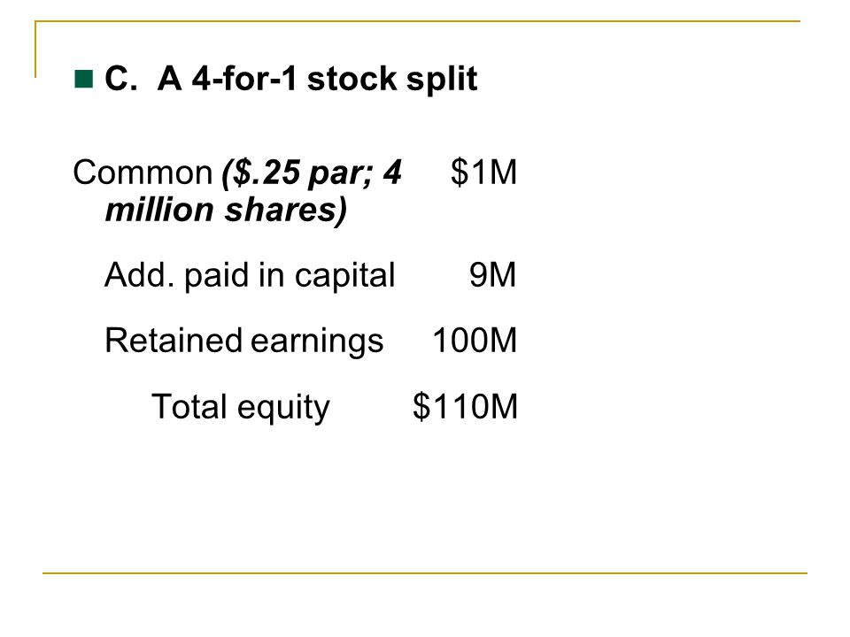 C. A 4-for-1 stock split Common ($.25 par; 4 $1M million shares) Add. paid in capital 9M.