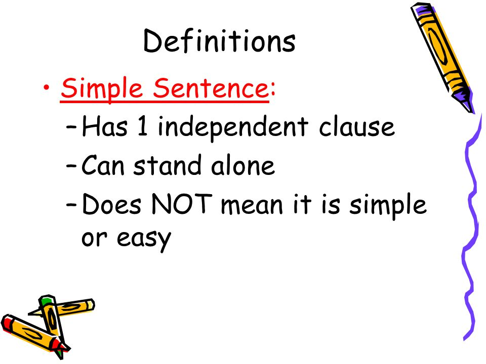 Definitions Simple Sentence: Has 1 independent clause Can stand alone
