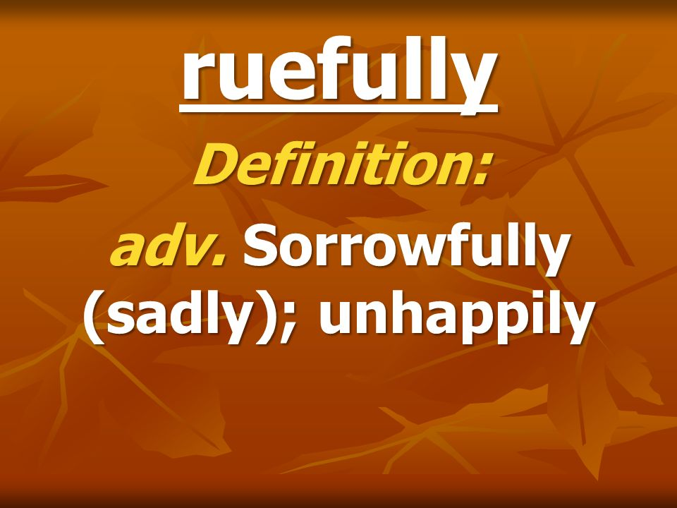Definition: adv. Sorrowfully (sadly); unhappily