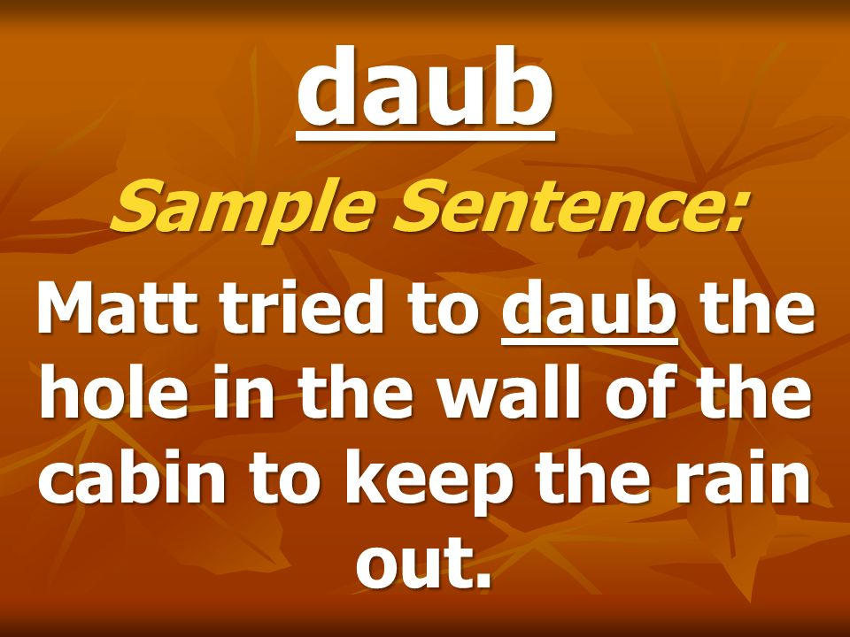 daub Sample Sentence: Matt tried to daub the hole in the wall of the cabin to keep the rain out.