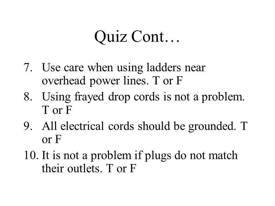 Quiz Cont… Use care when using ladders near overhead power lines. T or F. Using frayed drop cords is not a problem. T or F.