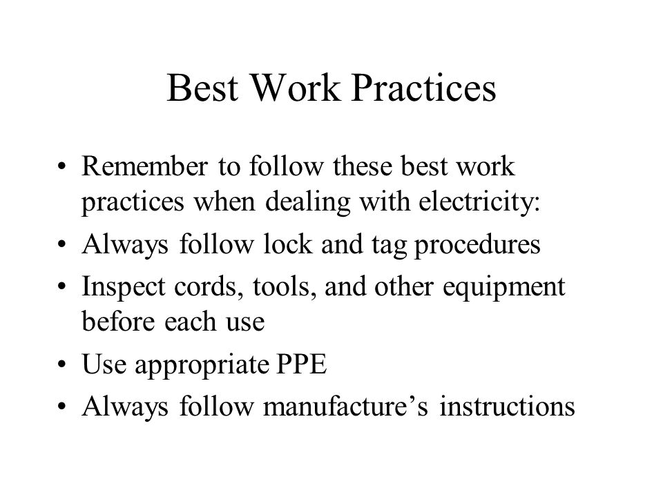 Best Work Practices Remember to follow these best work practices when dealing with electricity: Always follow lock and tag procedures.