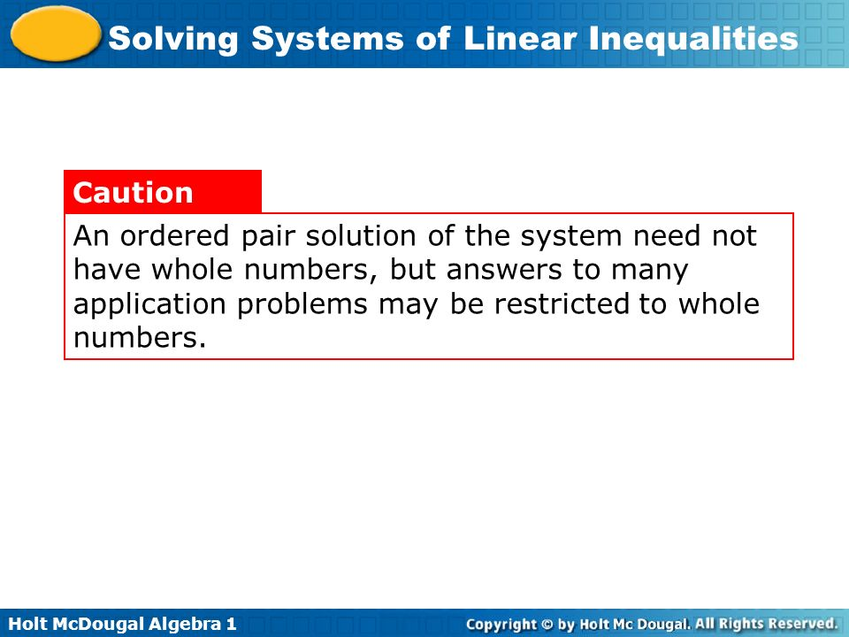 An ordered pair solution of the system need not have whole numbers, but answers to many application problems may be restricted to whole numbers.