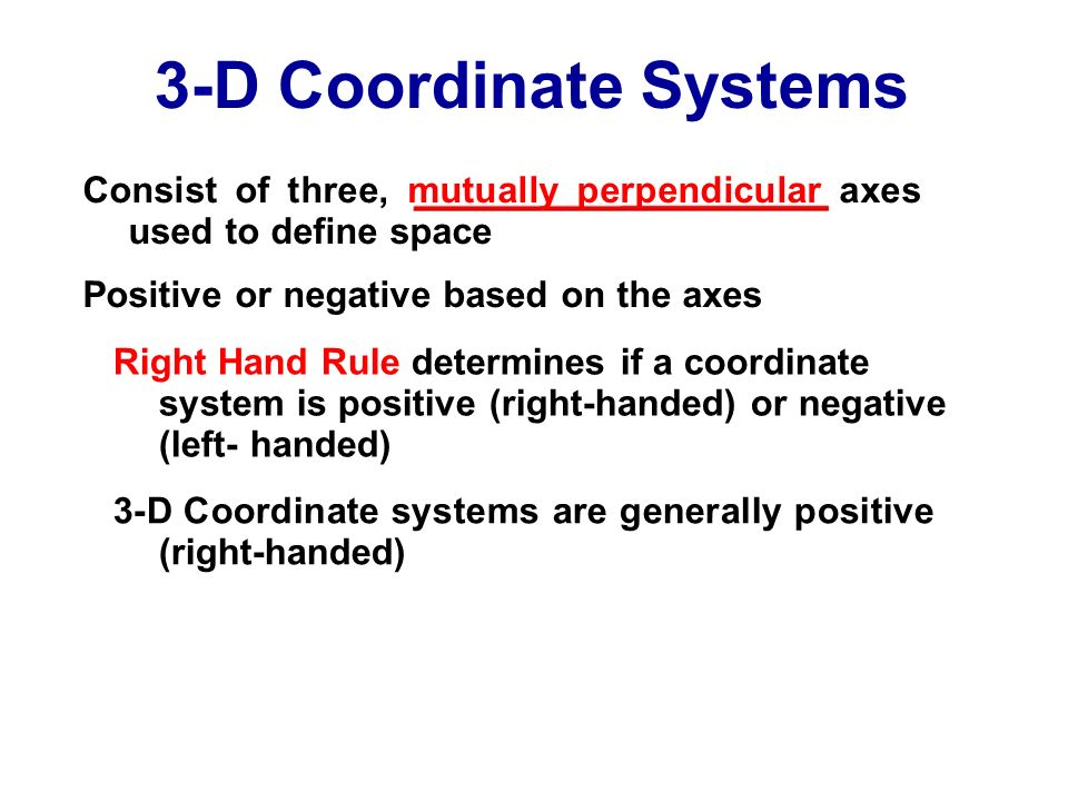3-D Coordinate Systems Consist of three, mutually perpendicular axes used to define space. Positive or negative based on the axes.