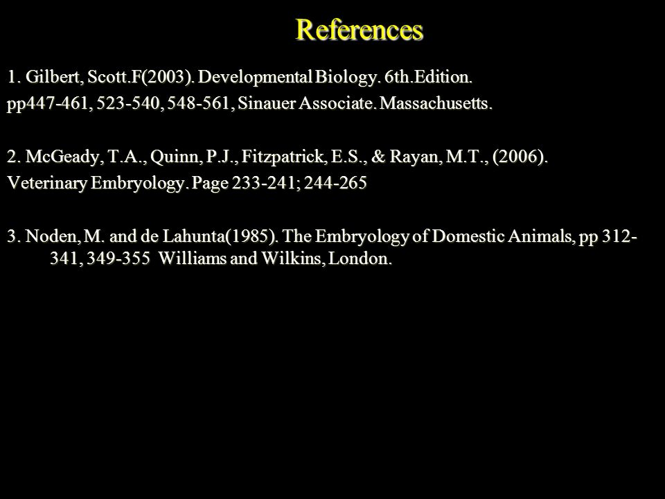 References 1. Gilbert, Scott.F(2003). Developmental Biology. 6th.Edition. pp447-461, 523-540, 548-561, Sinauer Associate. Massachusetts.