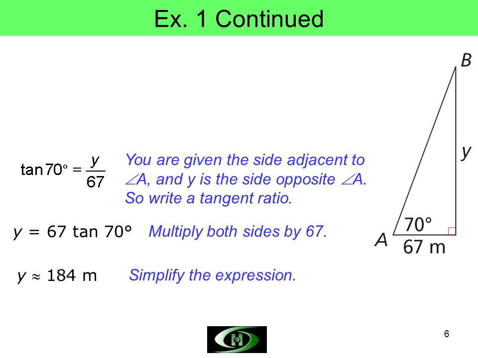 Ex. 1 Continued You are given the side adjacent to A, and y is the side opposite A. So write a tangent ratio.