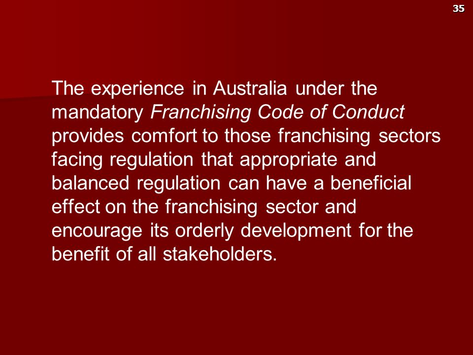 The experience in Australia under the mandatory Franchising Code of Conduct provides comfort to those franchising sectors facing regulation that appropriate and balanced regulation can have a beneficial effect on the franchising sector and encourage its orderly development for the benefit of all stakeholders.