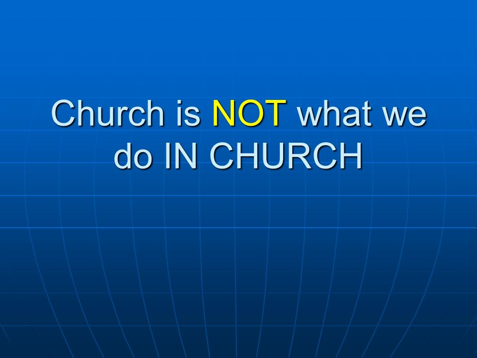 Church is NOT what we do IN CHURCH