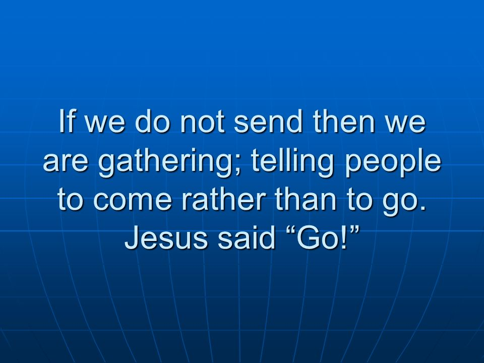 If we do not send then we are gathering; telling people to come rather than to go. Jesus said Go!