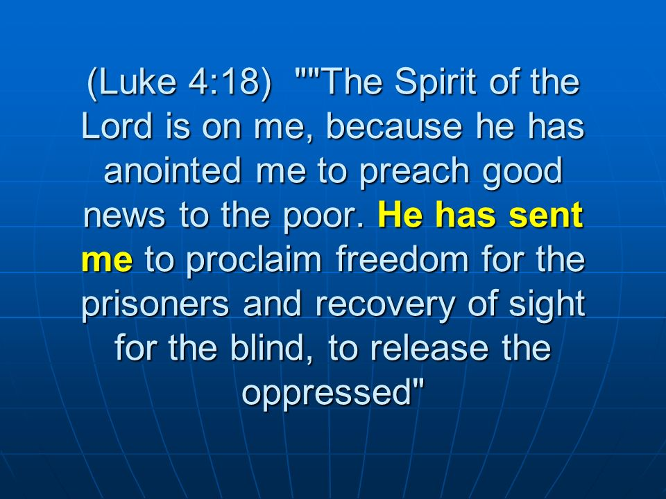 (Luke 4:18) The Spirit of the Lord is on me, because he has anointed me to preach good news to the poor.