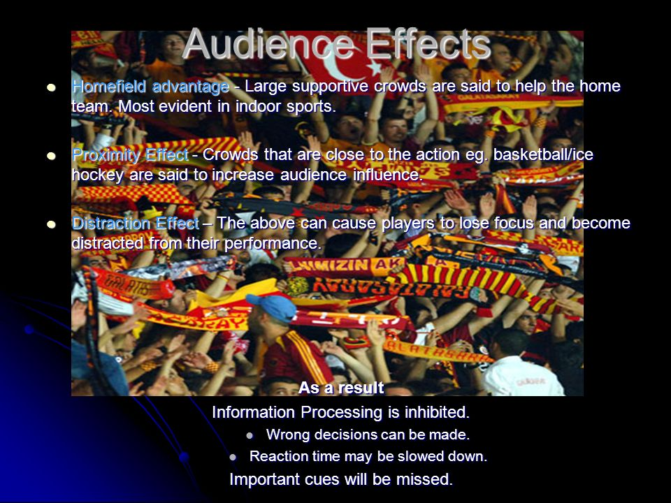 Audience Effects Homefield advantage - Large supportive crowds are said to help the home team. Most evident in indoor sports.