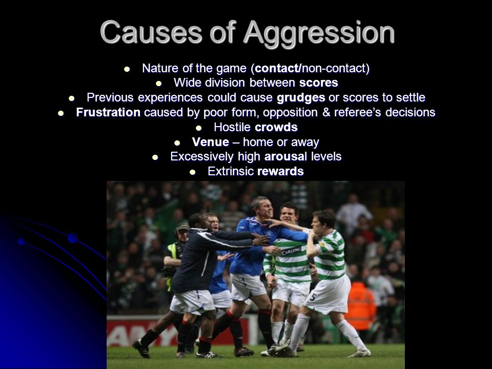 Causes of Aggression Nature of the game (contact/non-contact)