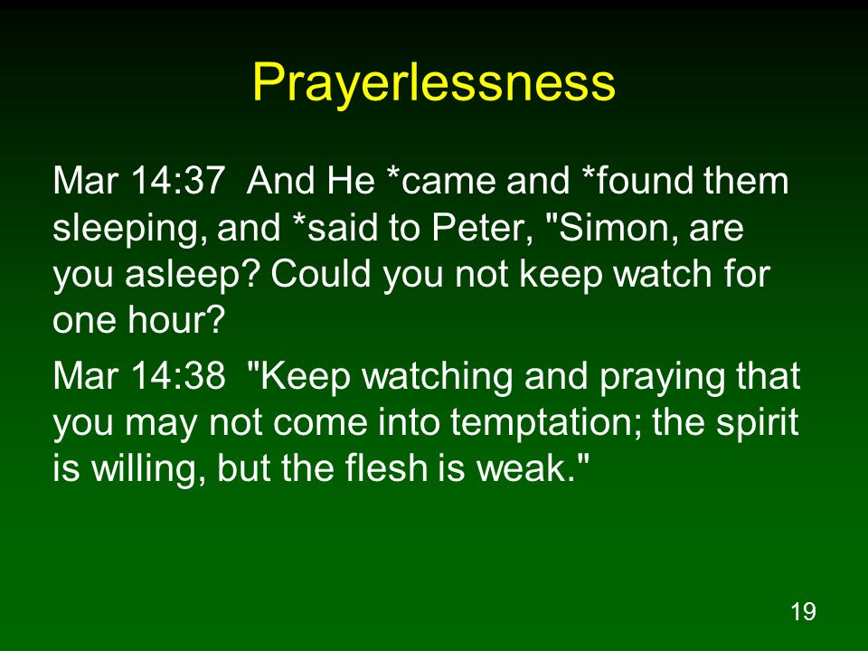 Prayerlessness Mar 14:37 And He *came and *found them sleeping, and *said to Peter, Simon, are you asleep Could you not keep watch for one hour