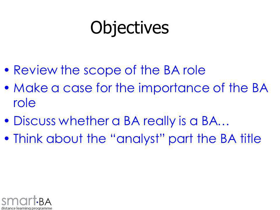 Objectives Review the scope of the BA role