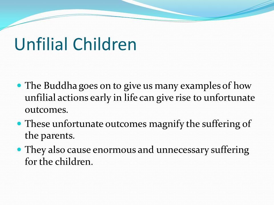 Unfilial Children The Buddha goes on to give us many examples of how unfilial actions early in life can give rise to unfortunate outcomes.