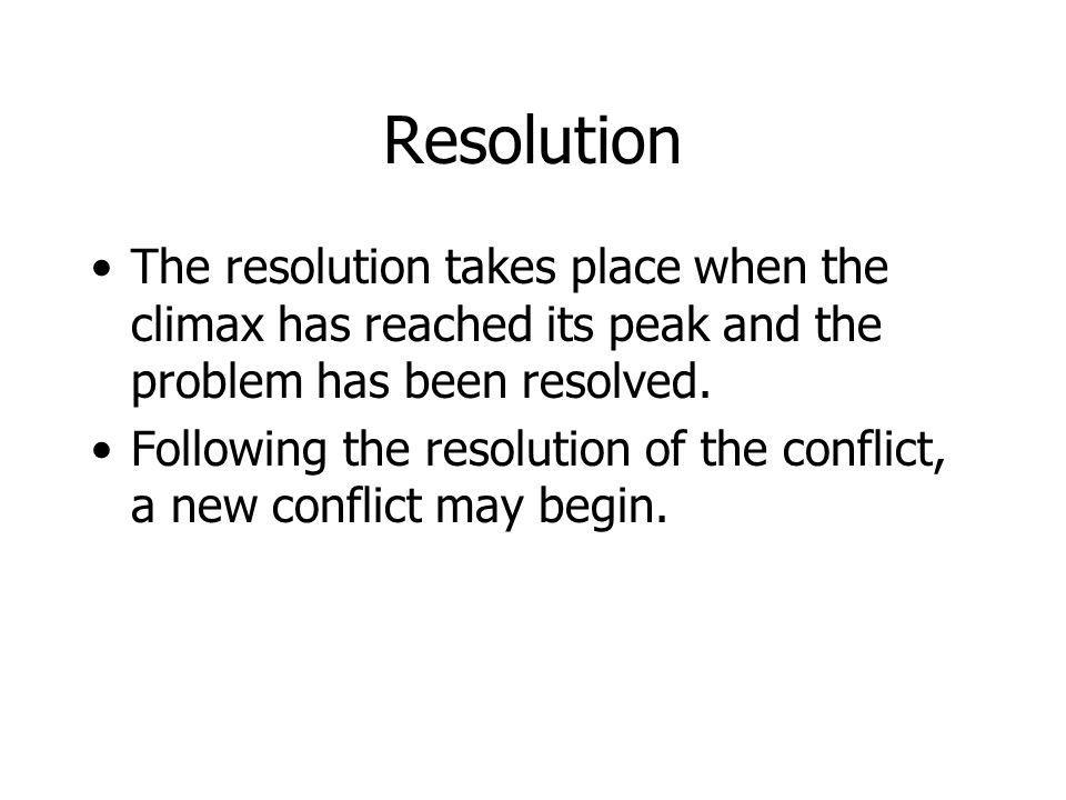Resolution The resolution takes place when the climax has reached its peak and the problem has been resolved.