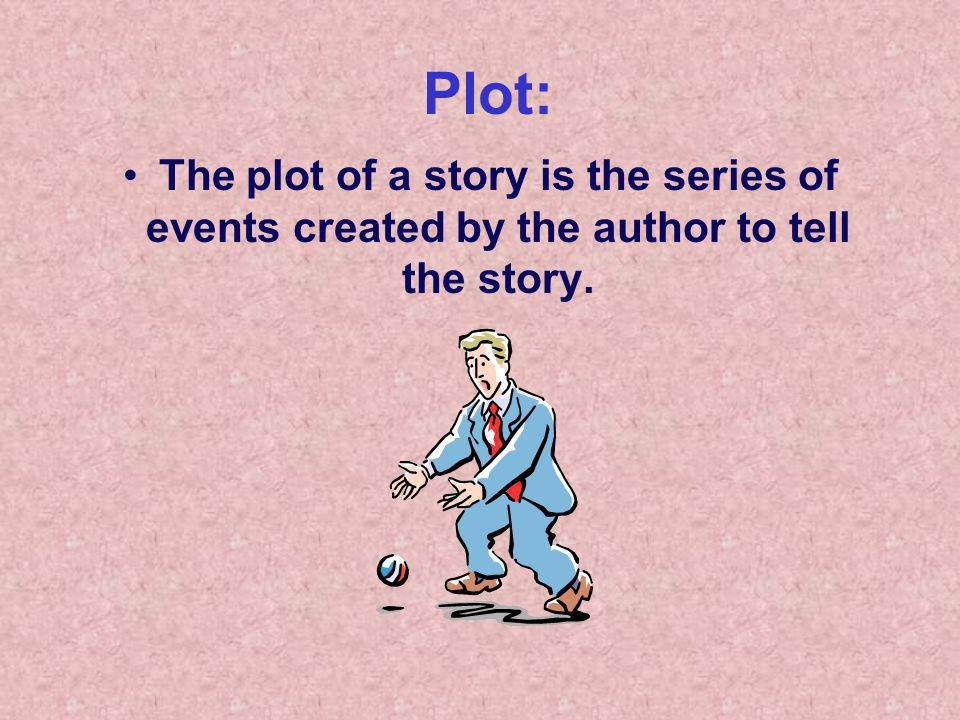 Plot: The plot of a story is the series of events created by the author to tell the story.