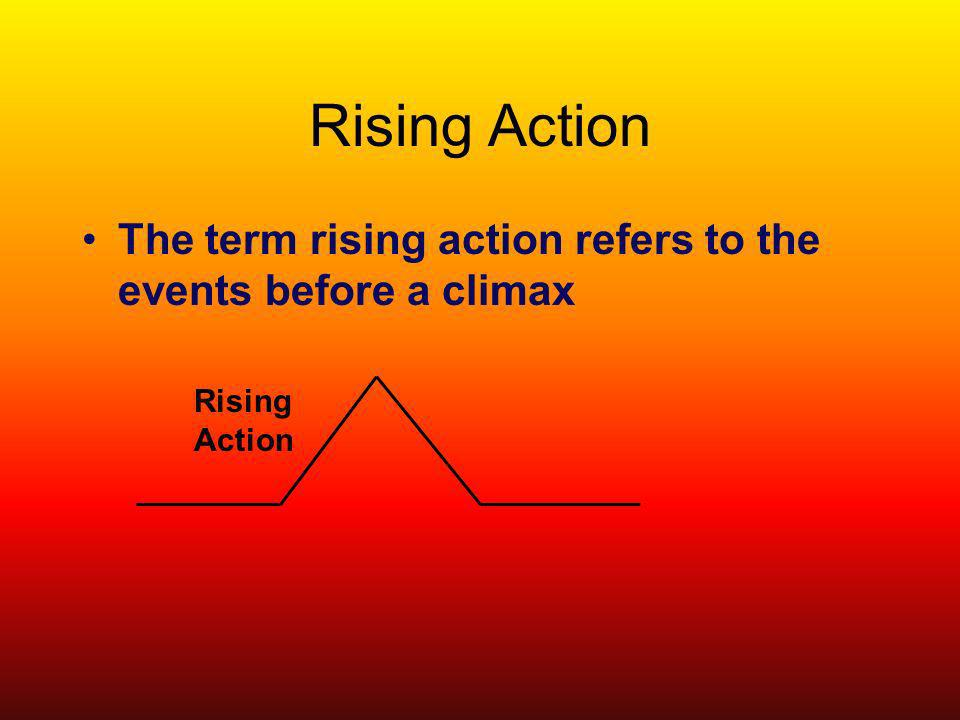Rising Action The term rising action refers to the events before a climax Rising Action