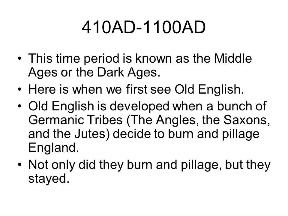 410AD-1100AD This time period is known as the Middle Ages or the Dark Ages. Here is when we first see Old English.