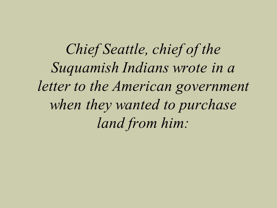 Chief Seattle, chief of the Suquamish Indians wrote in a letter to the American government when they wanted to purchase land from him: