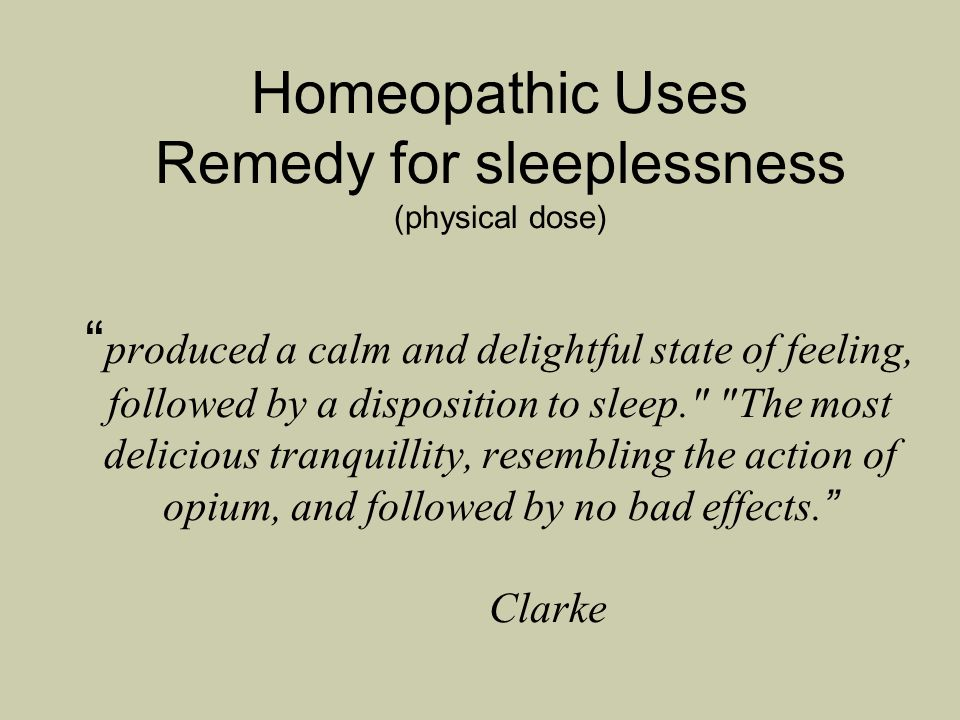 Homeopathic Uses Remedy for sleeplessness (physical dose) produced a calm and delightful state of feeling, followed by a disposition to sleep. The most delicious tranquillity, resembling the action of opium, and followed by no bad effects. Clarke