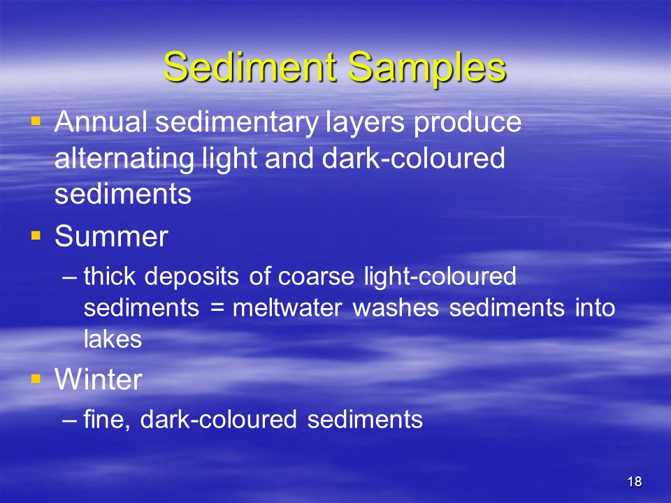 Sediment Samples Annual sedimentary layers produce alternating light and dark-coloured sediments. Summer.