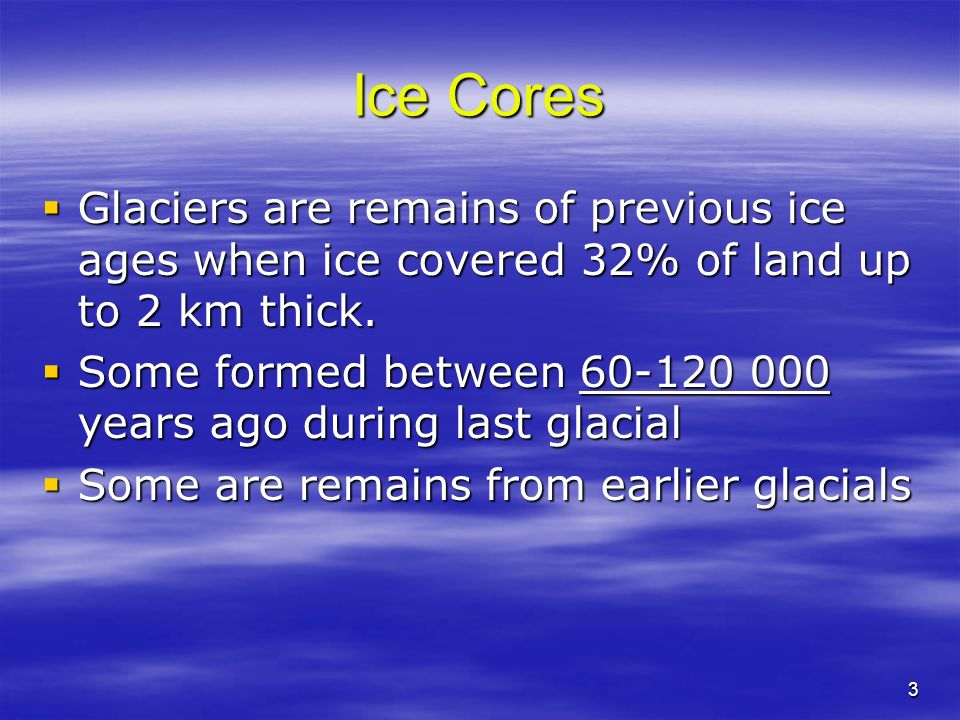 Ice Cores Glaciers are remains of previous ice ages when ice covered 32% of land up to 2 km thick.