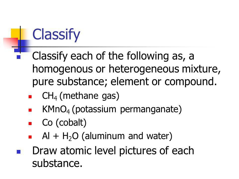 Classify Classify each of the following as, a homogenous or heterogeneous mixture, pure substance; element or compound.