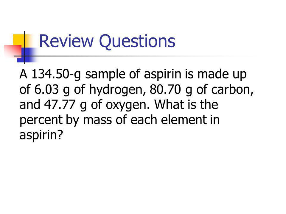 Review Questions A 134.50-g sample of aspirin is made up