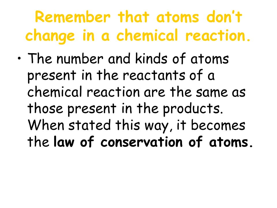 Remember that atoms don't change in a chemical reaction.