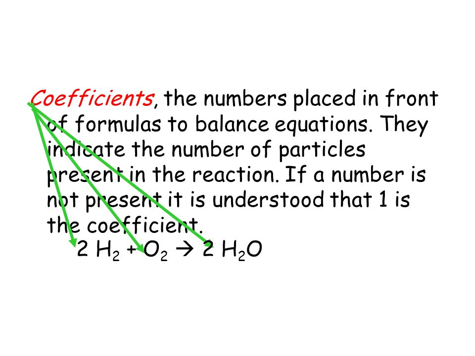 Coefficients, the numbers placed in front of formulas to balance equations. They indicate the number of particles present in the reaction. If a number is not present it is understood that 1 is the coefficient.