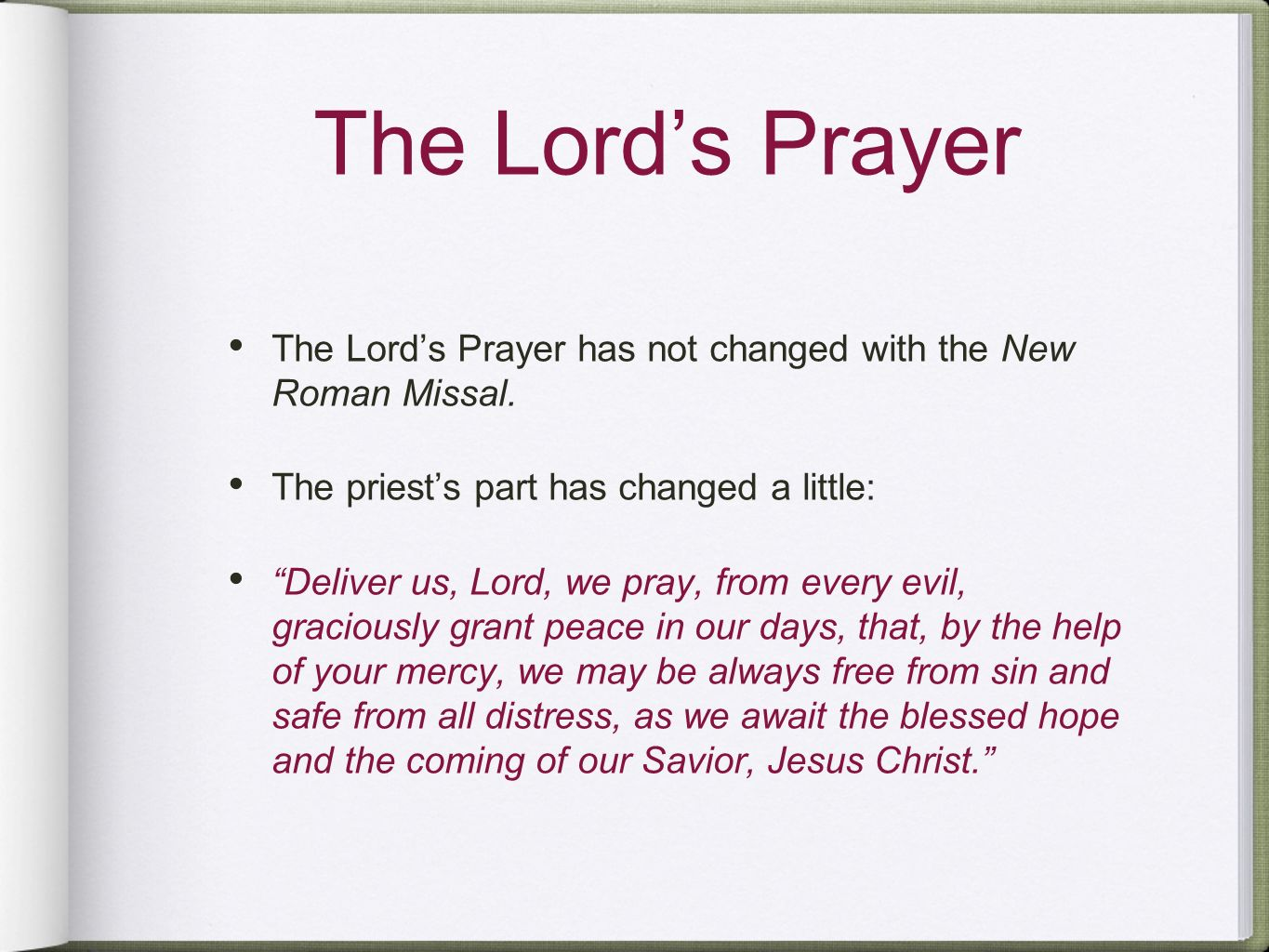 The Lord's Prayer The Lord's Prayer has not changed with the New Roman Missal. The priest's part has changed a little: