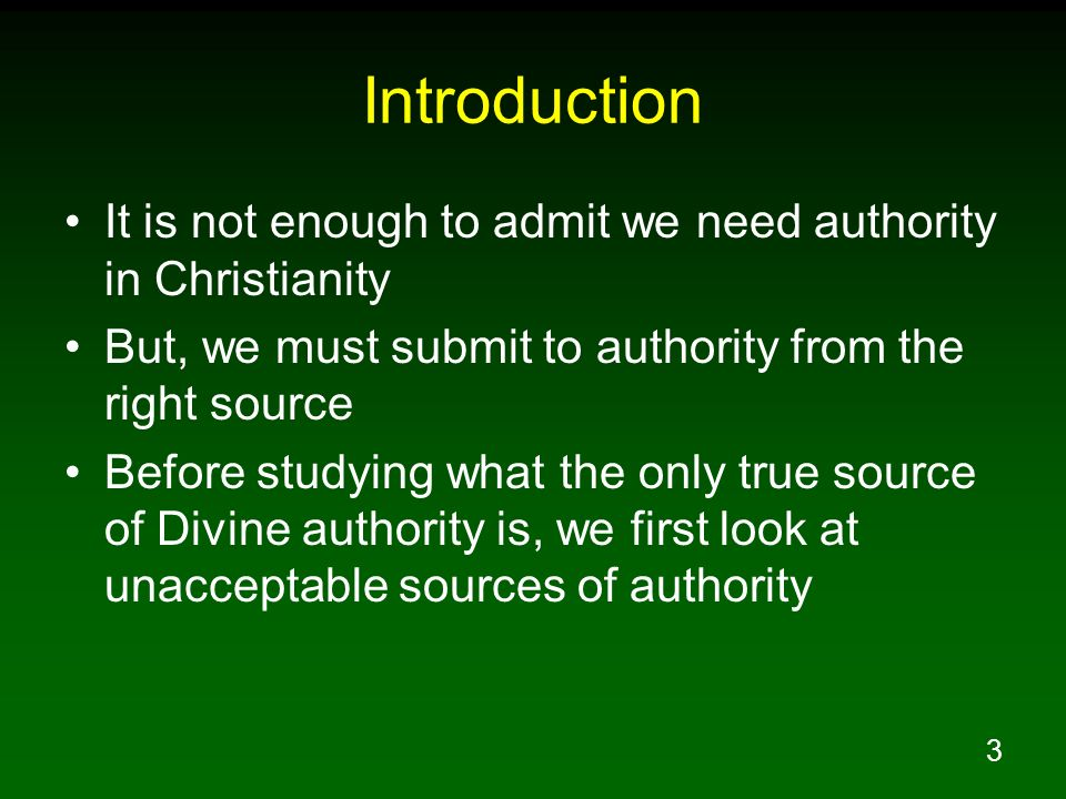 Introduction It is not enough to admit we need authority in Christianity. But, we must submit to authority from the right source.