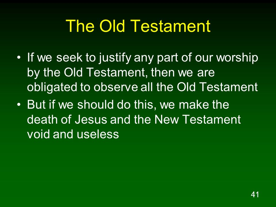 The Old Testament If we seek to justify any part of our worship by the Old Testament, then we are obligated to observe all the Old Testament.