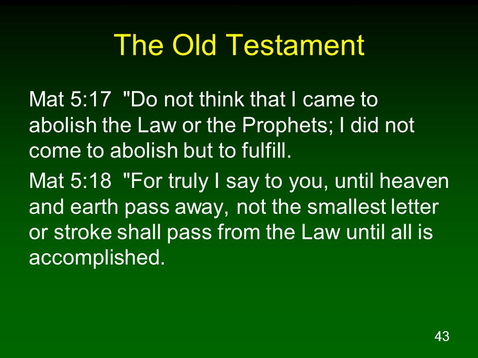 The Old Testament Mat 5:17 Do not think that I came to abolish the Law or the Prophets; I did not come to abolish but to fulfill.