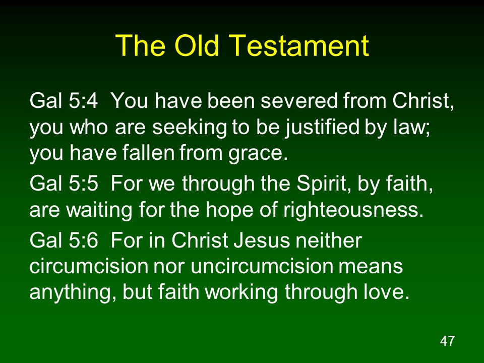 The Old Testament Gal 5:4 You have been severed from Christ, you who are seeking to be justified by law; you have fallen from grace.